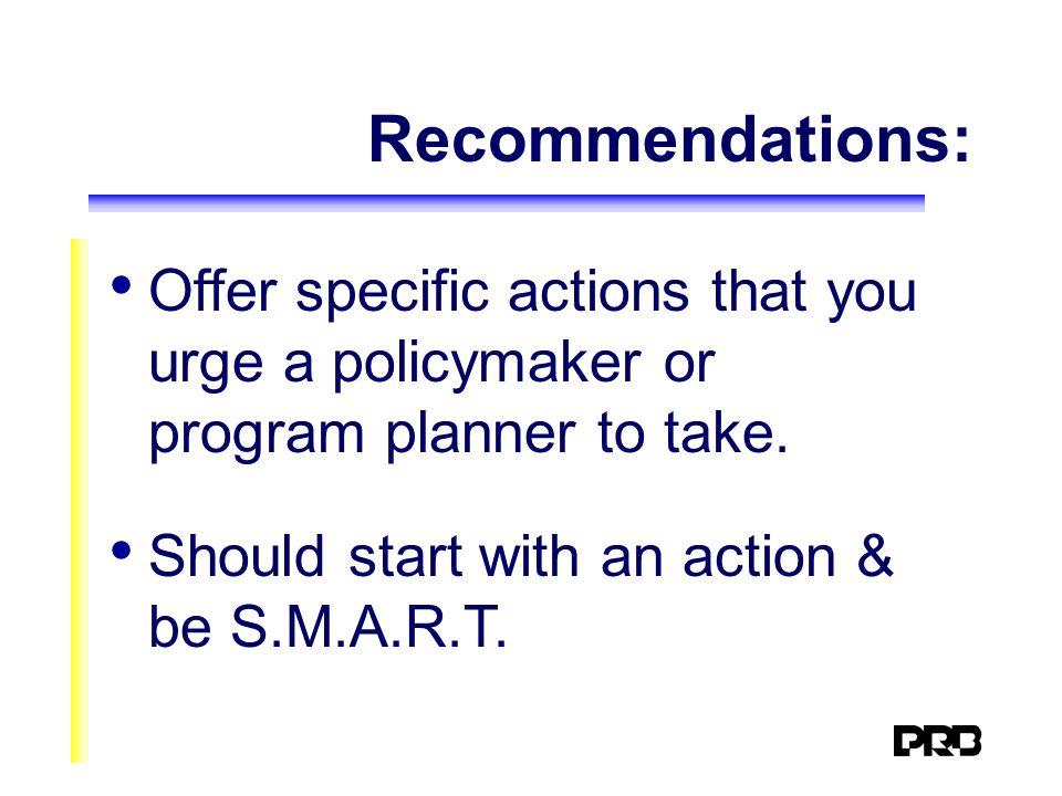 Recommendations: Offer specific actions that you urge a policymaker or program planner to take. Should start with an action & be S.M.A.R.T.