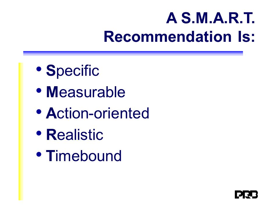 A S.M.A.R.T. Recommendation Is: Specific Measurable Action-oriented Realistic Timebound