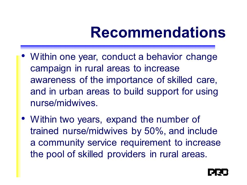 Recommendations Within one year, conduct a behavior change campaign in rural areas to increase awareness of the importance of skilled care, and in urban areas to build support for using nurse/midwives.