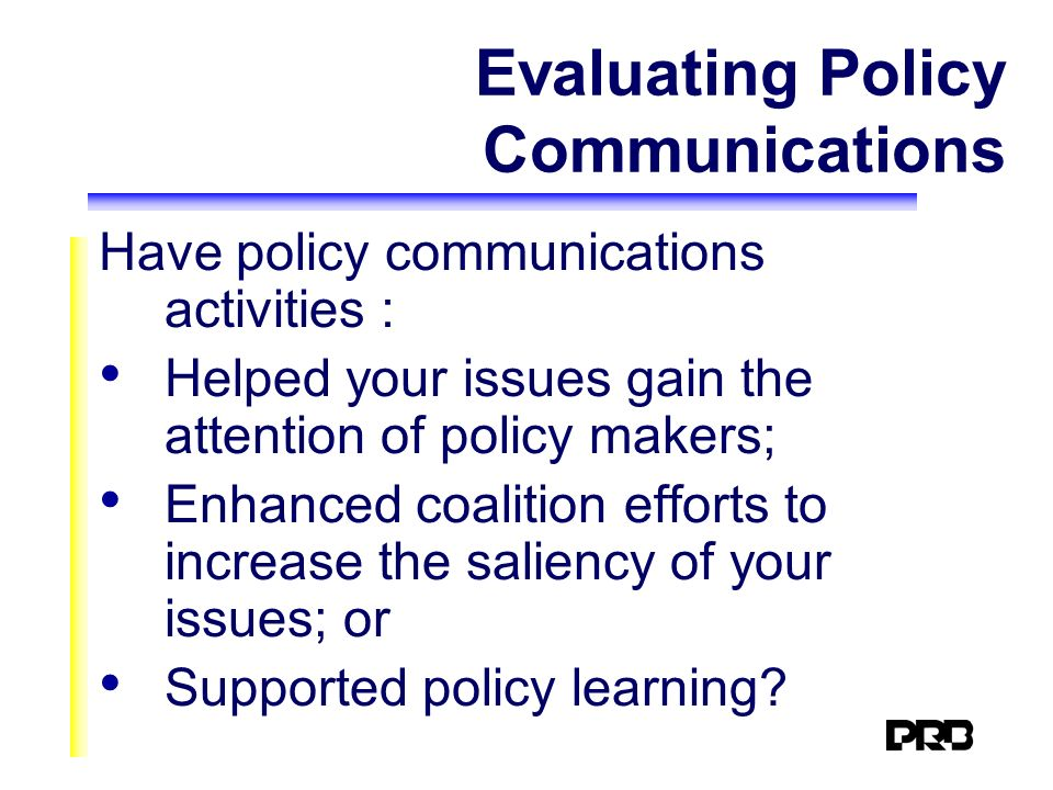 Evaluating Policy Communications Have policy communications activities : Helped your issues gain the attention of policy makers; Enhanced coalition efforts to increase the saliency of your issues; or Supported policy learning