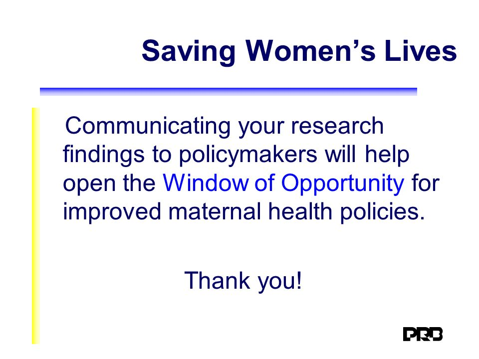 Saving Womens Lives Communicating your research findings to policymakers will help open the Window of Opportunity for improved maternal health policie