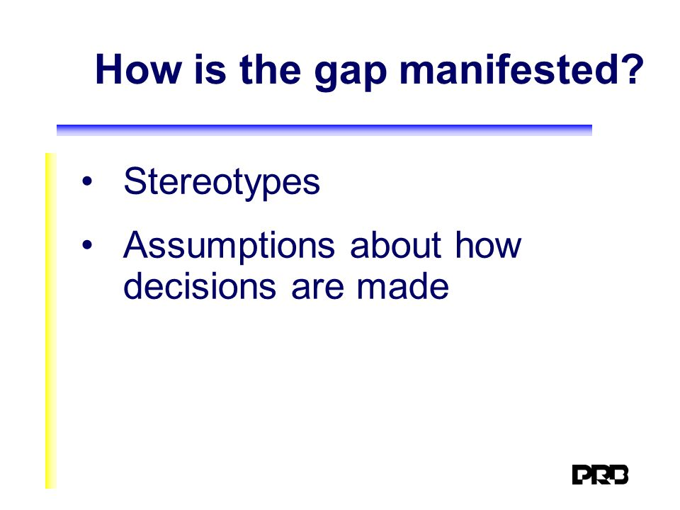 How is the gap manifested? Stereotypes Assumptions about how decisions are made