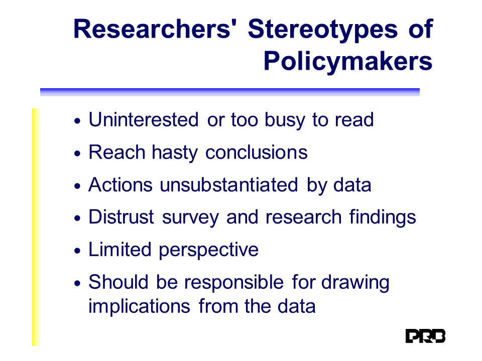 Researchers Stereotypes of Policymakers Uninterested or too busy to read Reach hasty conclusions Actions unsubstantiated by data Distrust survey and research findings Limited perspective Should be responsible for drawing implications from the data