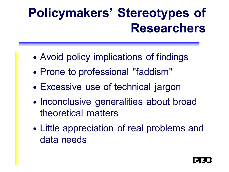 Policymakers Stereotypes of Researchers Avoid policy implications of findings Prone to professional faddism Excessive use of technical jargon Inconclusive generalities about broad theoretical matters Little appreciation of real problems and data needs