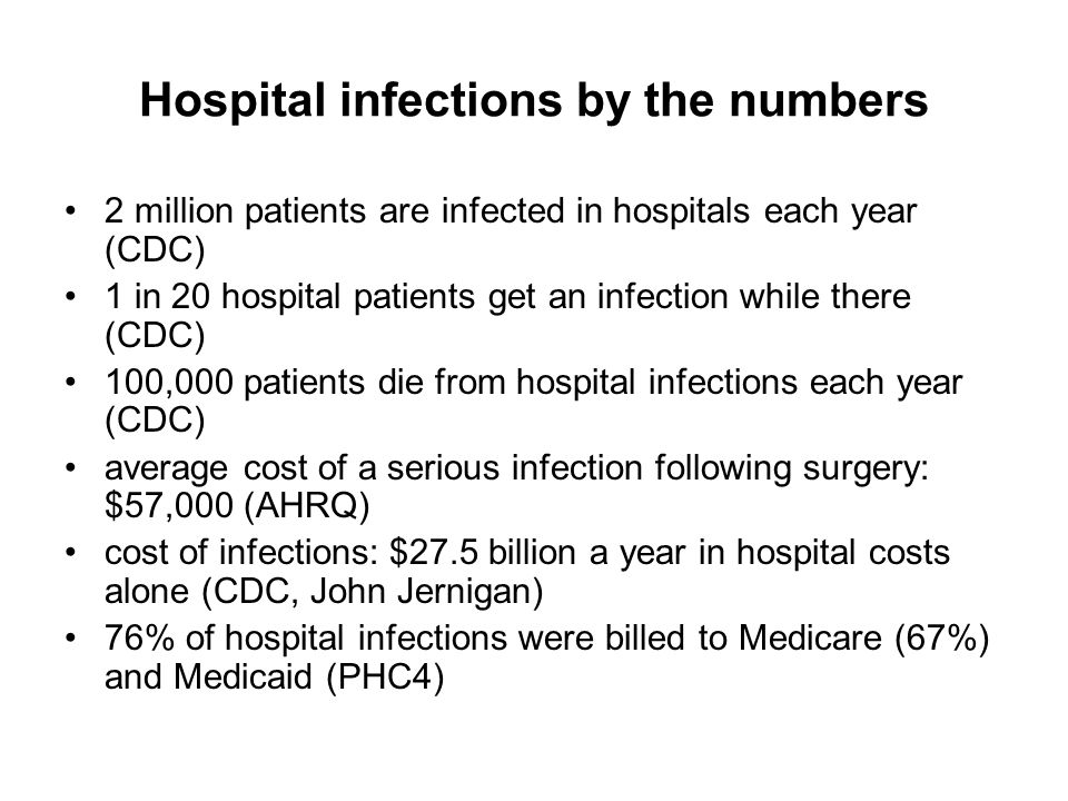 Hospital infections by the numbers 2 million patients are infected in hospitals each year (CDC) 1 in 20 hospital patients get an infection while there (CDC) 100,000 patients die from hospital infections each year (CDC) average cost of a serious infection following surgery: $57,000 (AHRQ) cost of infections: $27.5 billion a year in hospital costs alone (CDC, John Jernigan) 76% of hospital infections were billed to Medicare (67%) and Medicaid (PHC4)