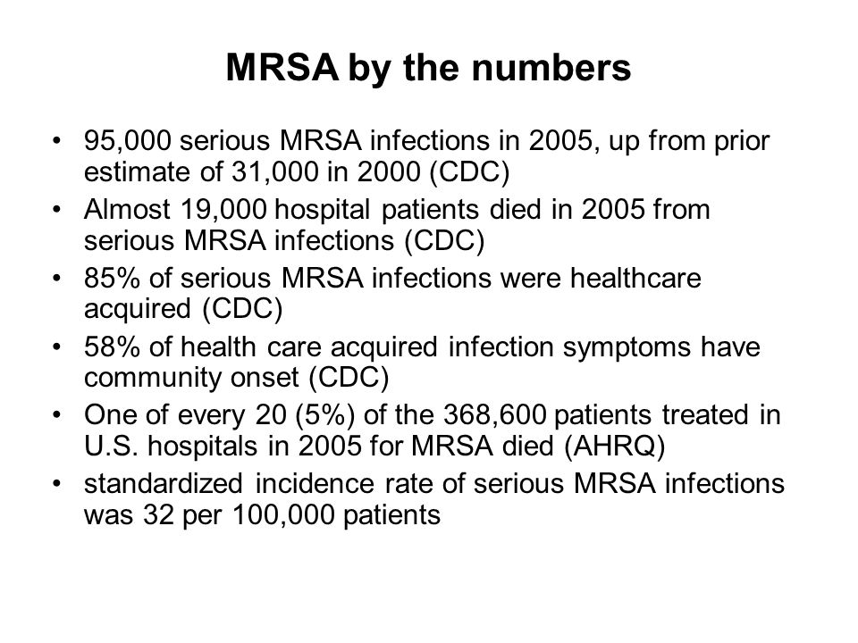 MRSA by the numbers 95,000 serious MRSA infections in 2005, up from prior estimate of 31,000 in 2000 (CDC) Almost 19,000 hospital patients died in 2005 from serious MRSA infections (CDC) 85% of serious MRSA infections were healthcare acquired (CDC) 58% of health care acquired infection symptoms have community onset (CDC) One of every 20 (5%) of the 368,600 patients treated in U.S.