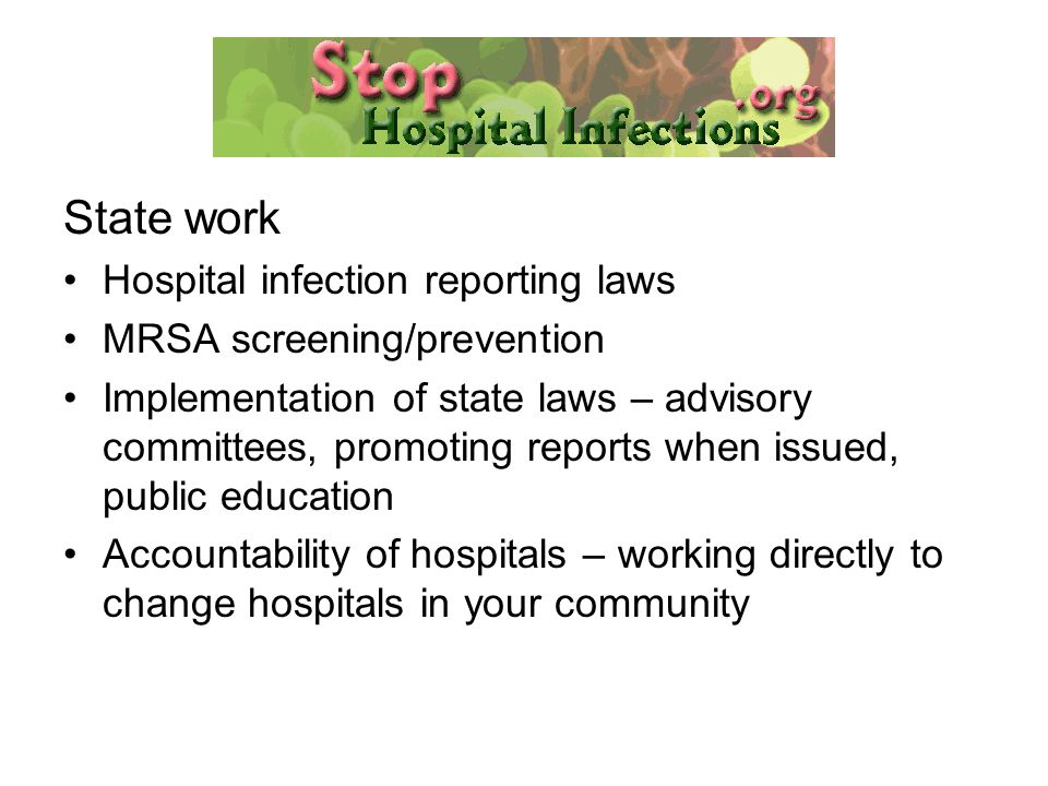 State work Hospital infection reporting laws MRSA screening/prevention Implementation of state laws – advisory committees, promoting reports when issued, public education Accountability of hospitals – working directly to change hospitals in your community