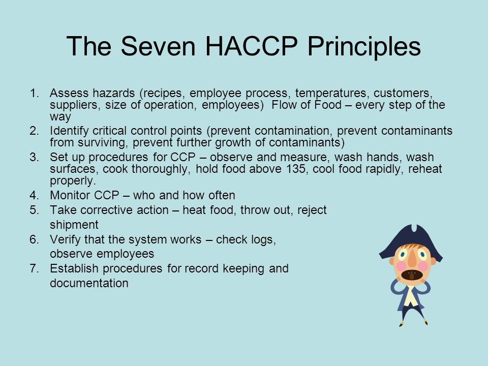 The Seven HACCP Principles 1.Assess hazards (recipes, employee process, temperatures, customers, suppliers, size of operation, employees) Flow of Food