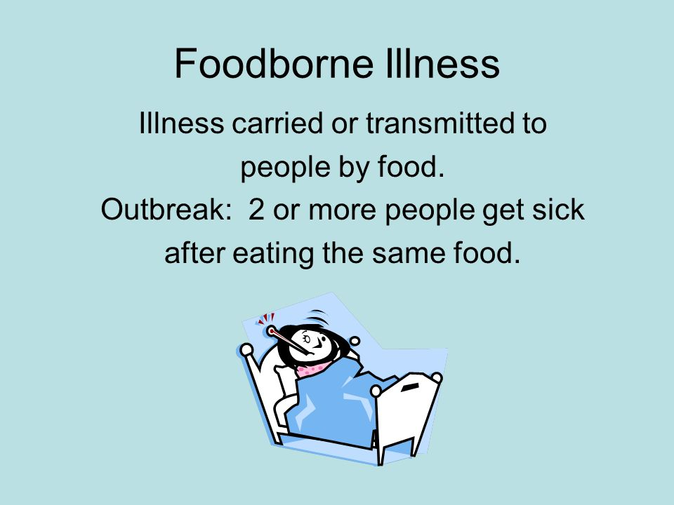 Foodborne Illness Illness carried or transmitted to people by food. Outbreak: 2 or more people get sick after eating the same food.