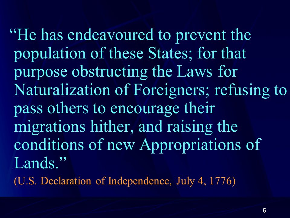 5 He has endeavoured to prevent the population of these States; for that purpose obstructing the Laws for Naturalization of Foreigners; refusing to pass others to encourage their migrations hither, and raising the conditions of new Appropriations of Lands.