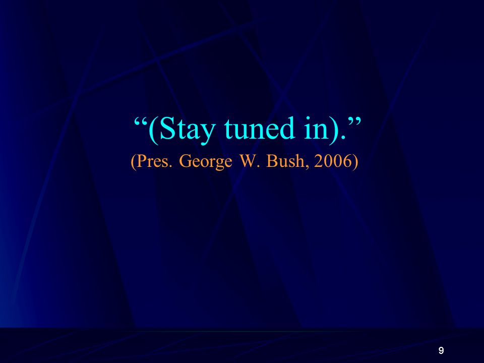9 (Stay tuned in). (Pres. George W. Bush, 2006)