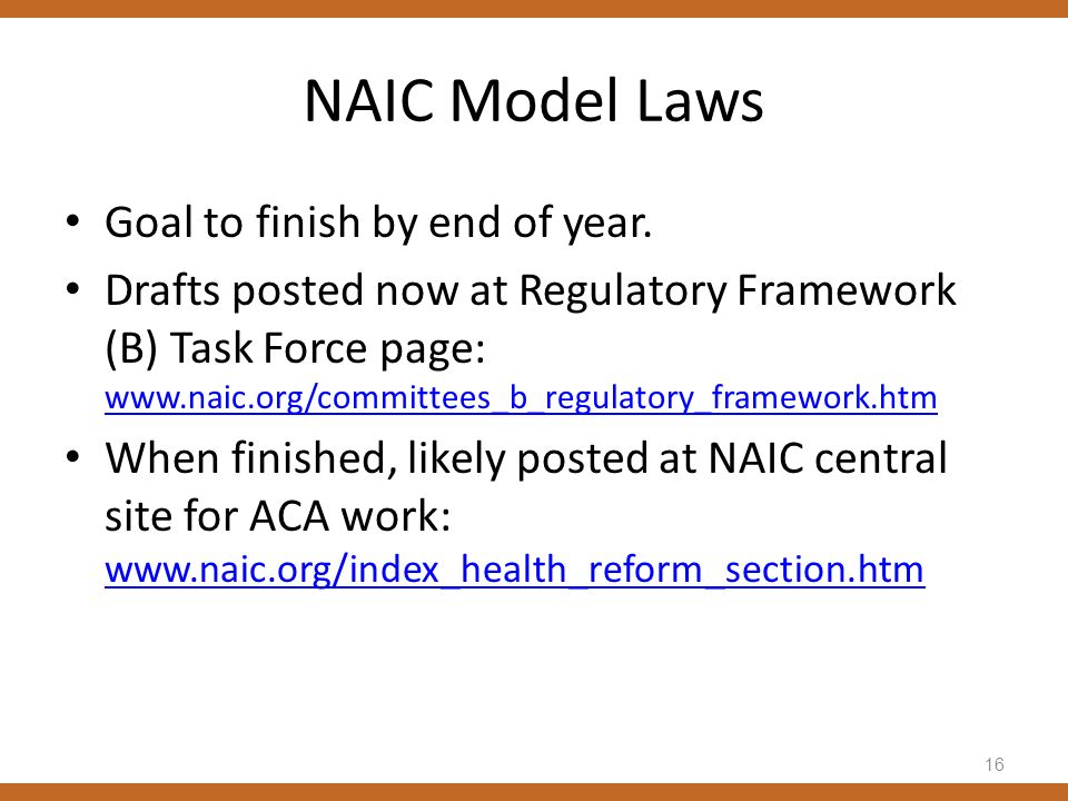 NAIC Model Laws Goal to finish by end of year. Drafts posted now at Regulatory Framework (B) Task Force page: www.naic.org/committees_b_regulatory_fra