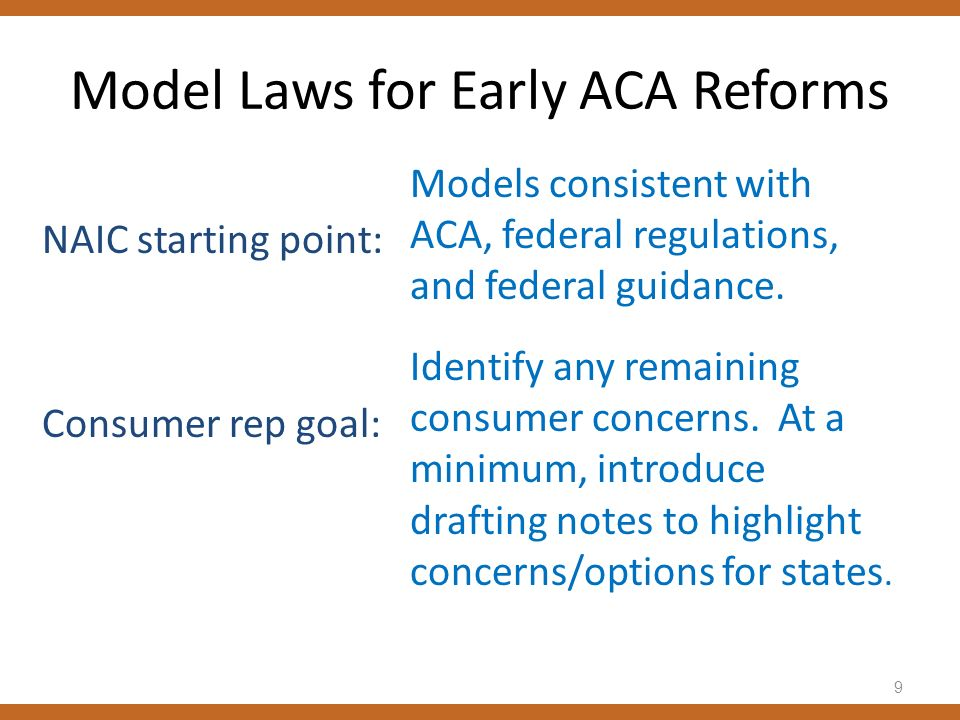 Model Laws for Early ACA Reforms NAIC starting point: Consumer rep goal: Models consistent with ACA, federal regulations, and federal guidance. Identi