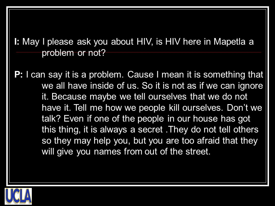 I: May I please ask you about HIV, is HIV here in Mapetla a problem or not.