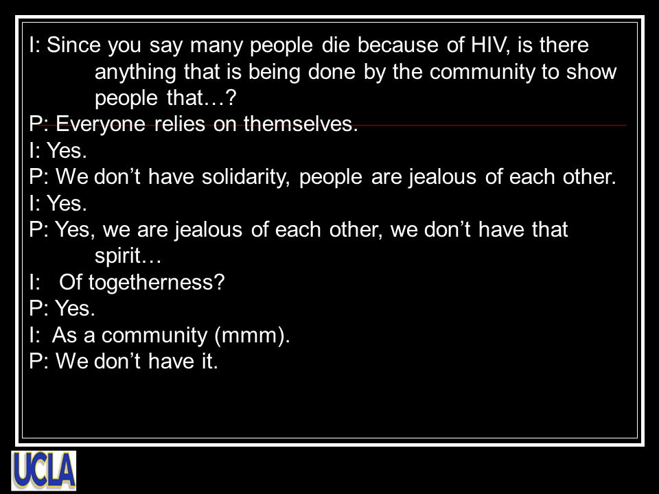 I: Since you say many people die because of HIV, is there anything that is being done by the community to show people that…? P: Everyone relies on the