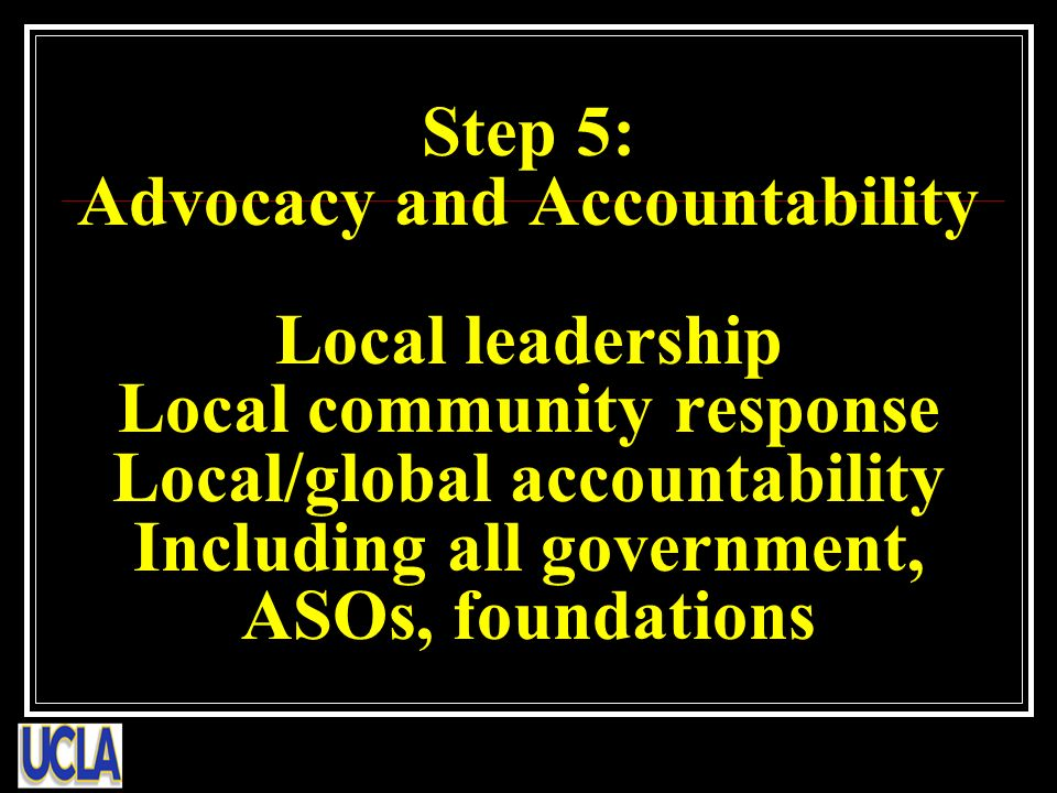 Step 5: Advocacy and Accountability Local leadership Local community response Local/global accountability Including all government, ASOs, foundations
