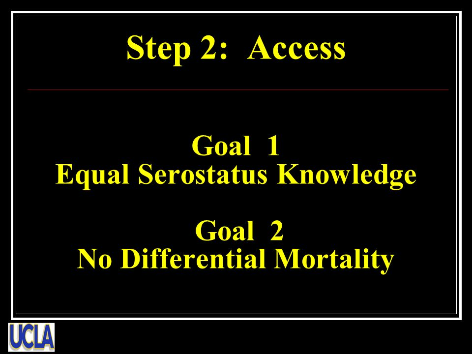 Step 2: Access Goal 1 Equal Serostatus Knowledge Goal 2 No Differential Mortality