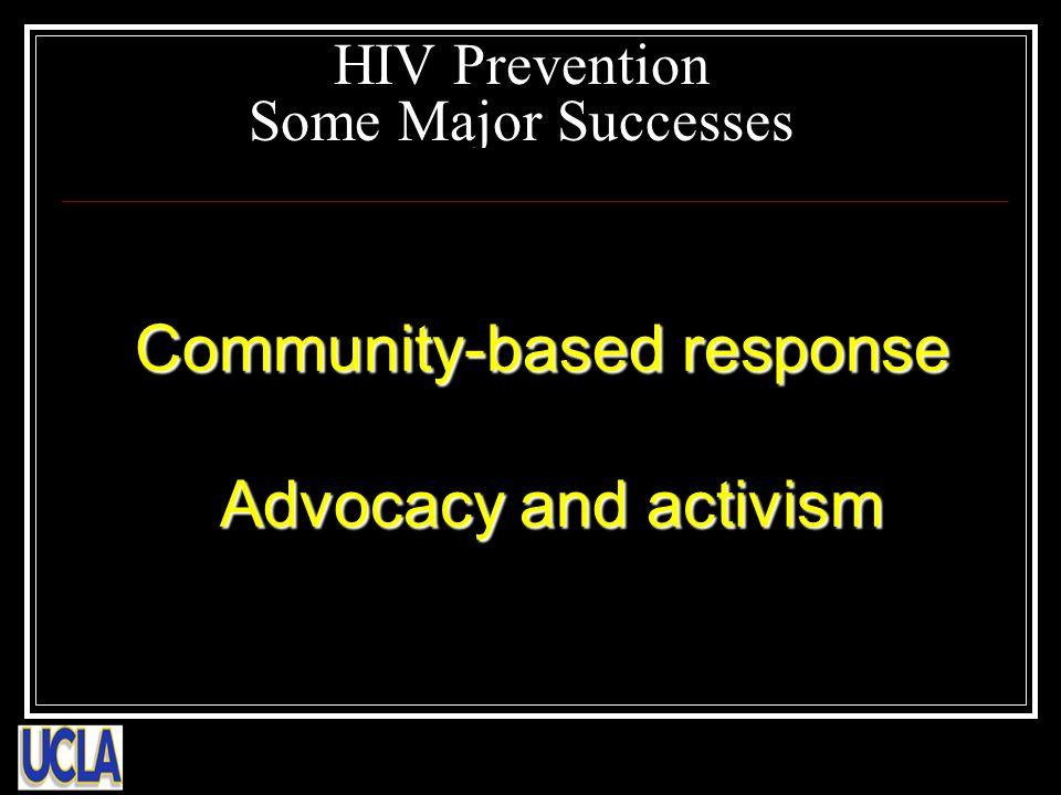 HIV Prevention Some Major Successes Community-based response Community-based response Advocacy and activism Advocacy and activism