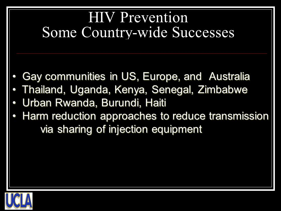 HIV Prevention Some Country-wide Successes Gay communities in US, Europe, and Australia Gay communities in US, Europe, and Australia Thailand, Uganda, Kenya, Senegal, Zimbabwe Thailand, Uganda, Kenya, Senegal, Zimbabwe Urban Rwanda, Burundi, Haiti Urban Rwanda, Burundi, Haiti Harm reduction approaches to reduce transmission via sharing of injection equipment Harm reduction approaches to reduce transmission via sharing of injection equipment