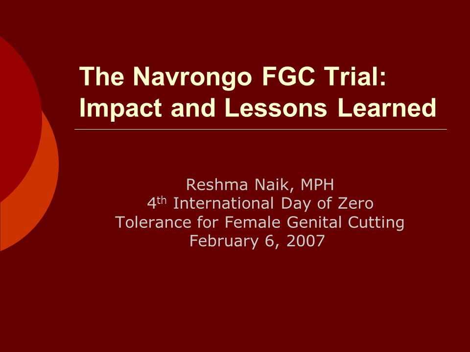 The Navrongo FGC Trial: Impact and Lessons Learned Reshma Naik, MPH 4 th International Day of Zero Tolerance for Female Genital Cutting February 6, 2007