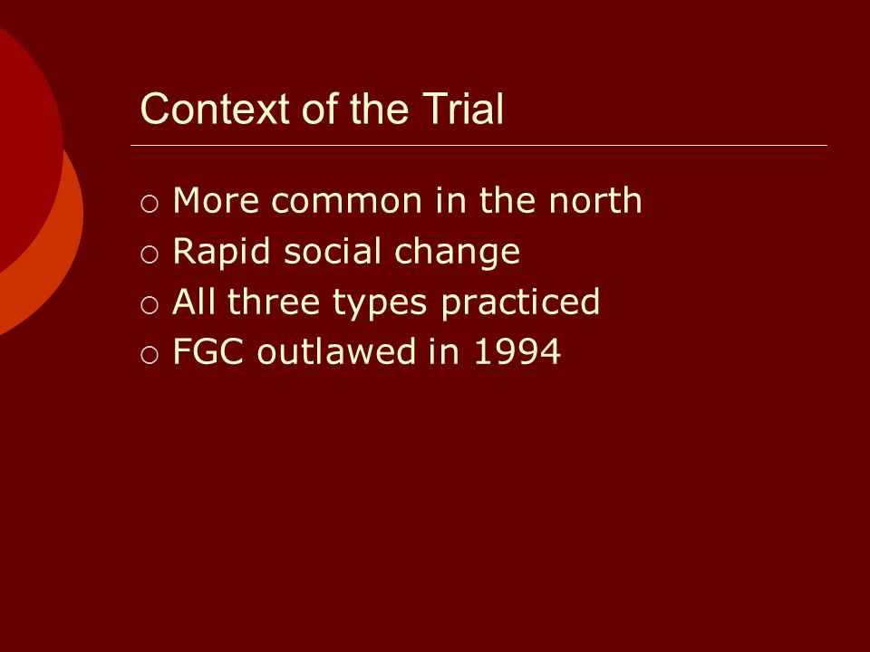 Context of the Trial More common in the north Rapid social change All three types practiced FGC outlawed in 1994