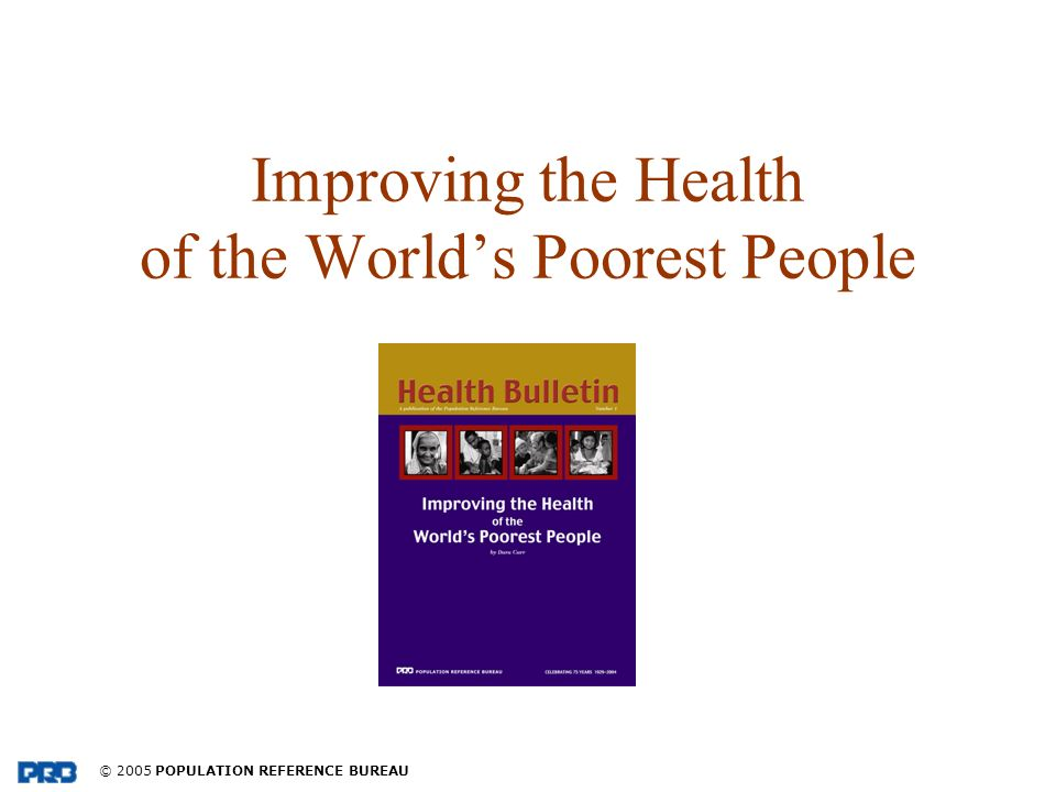 © 2005 POPULATION REFERENCE BUREAU Improving the Health of the Worlds Poorest People