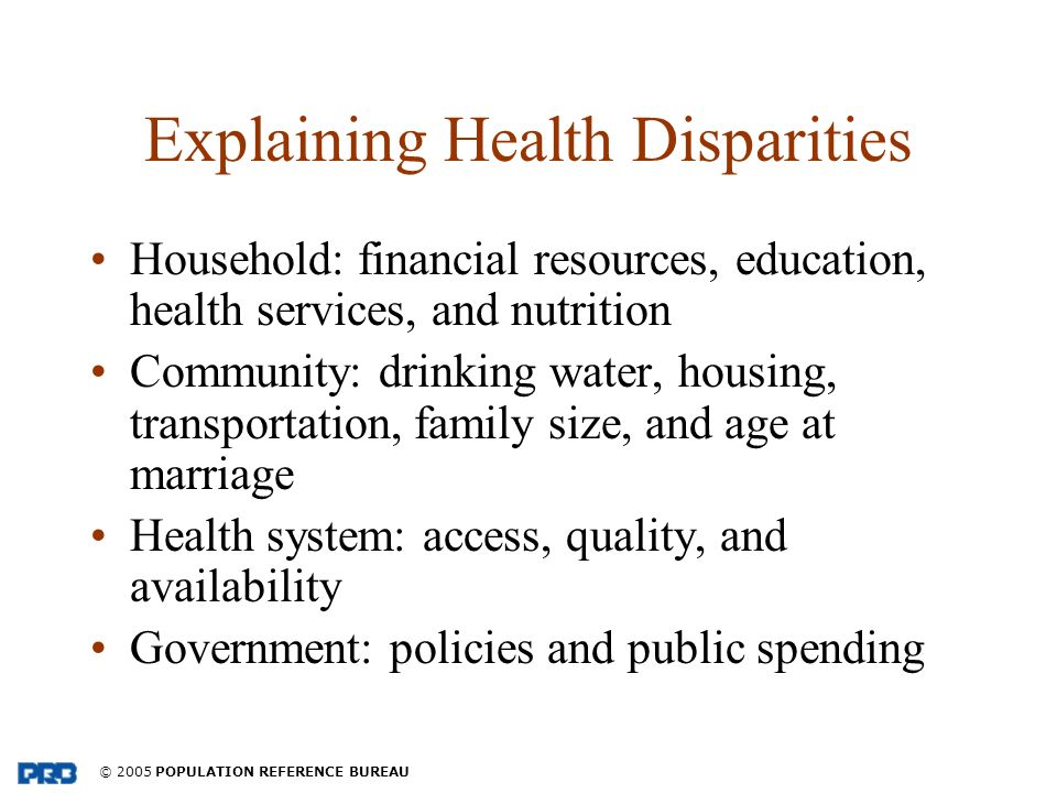 © 2005 POPULATION REFERENCE BUREAU Explaining Health Disparities Household: financial resources, education, health services, and nutrition Community: drinking water, housing, transportation, family size, and age at marriage Health system: access, quality, and availability Government: policies and public spending