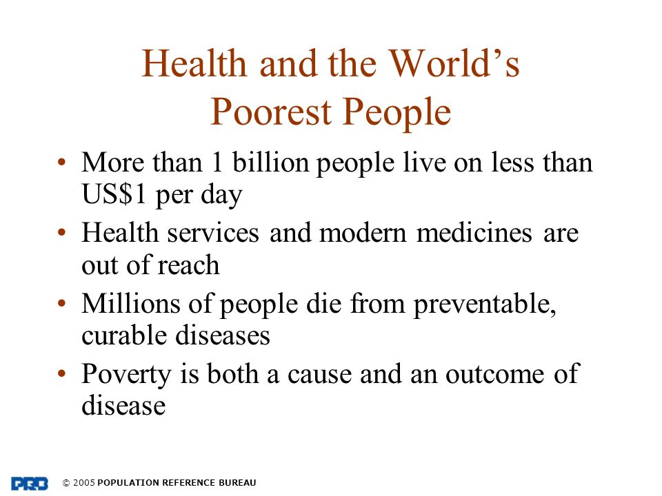 © 2005 POPULATION REFERENCE BUREAU Health and the Worlds Poorest People More than 1 billion people live on less than US$1 per day Health services and modern medicines are out of reach Millions of people die from preventable, curable diseases Poverty is both a cause and an outcome of disease