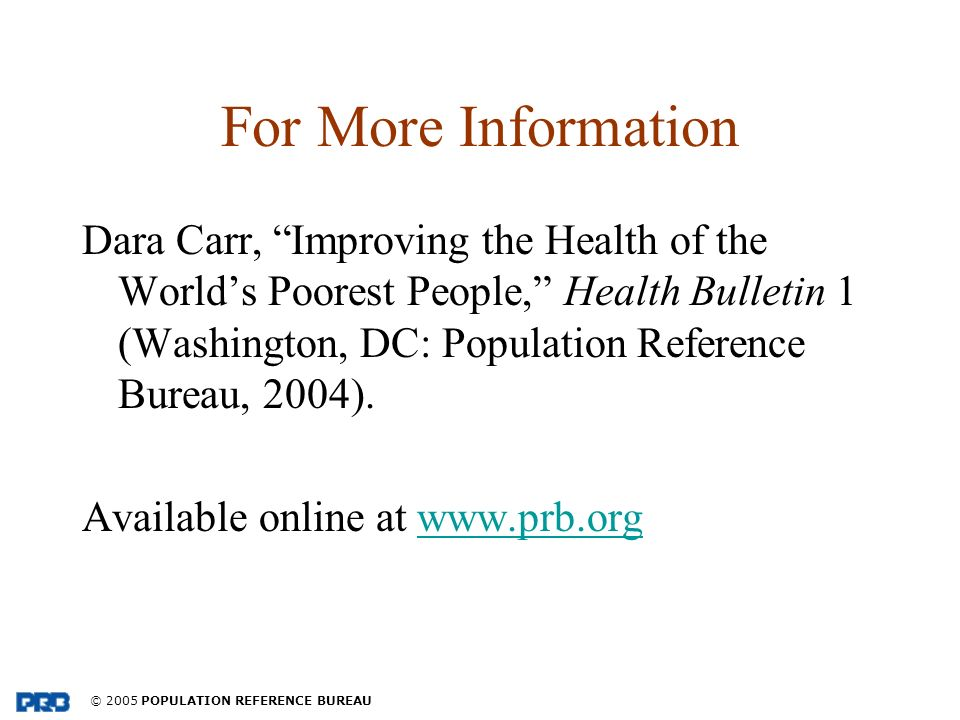© 2005 POPULATION REFERENCE BUREAU For More Information Dara Carr, Improving the Health of the Worlds Poorest People, Health Bulletin 1 (Washington, DC: Population Reference Bureau, 2004).