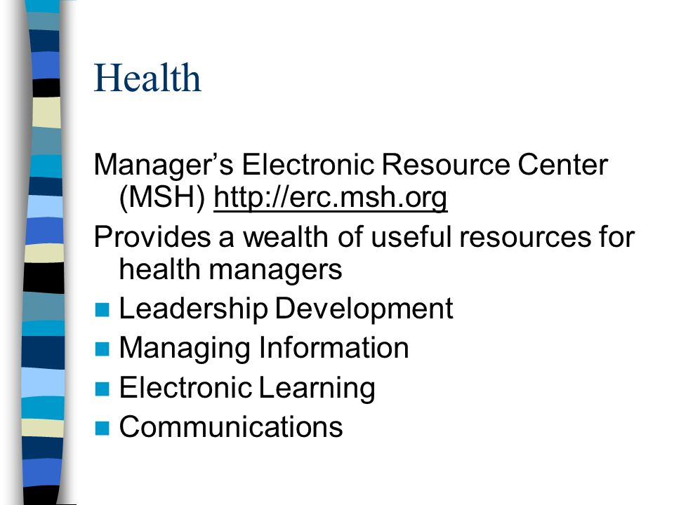 Health Managers Electronic Resource Center (MSH) http://erc.msh.org Provides a wealth of useful resources for health managers Leadership Development Managing Information Electronic Learning Communications