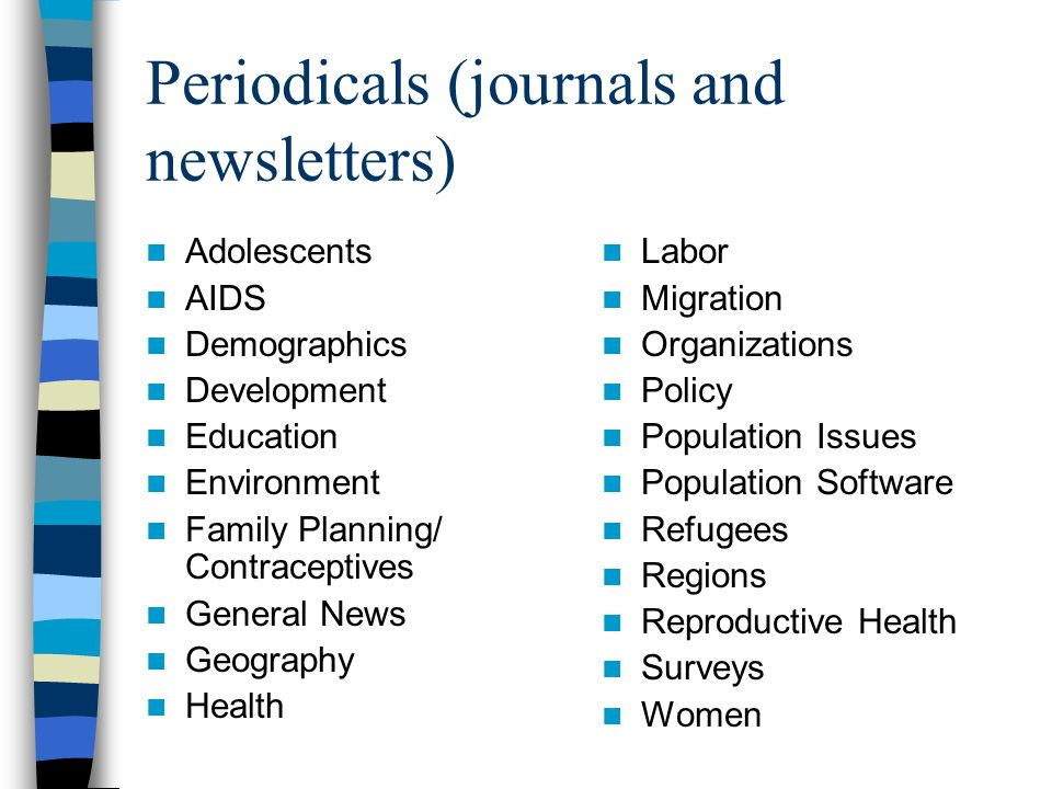 Periodicals (journals and newsletters) Adolescents AIDS Demographics Development Education Environment Family Planning/ Contraceptives General News Geography Health Labor Migration Organizations Policy Population Issues Population Software Refugees Regions Reproductive Health Surveys Women