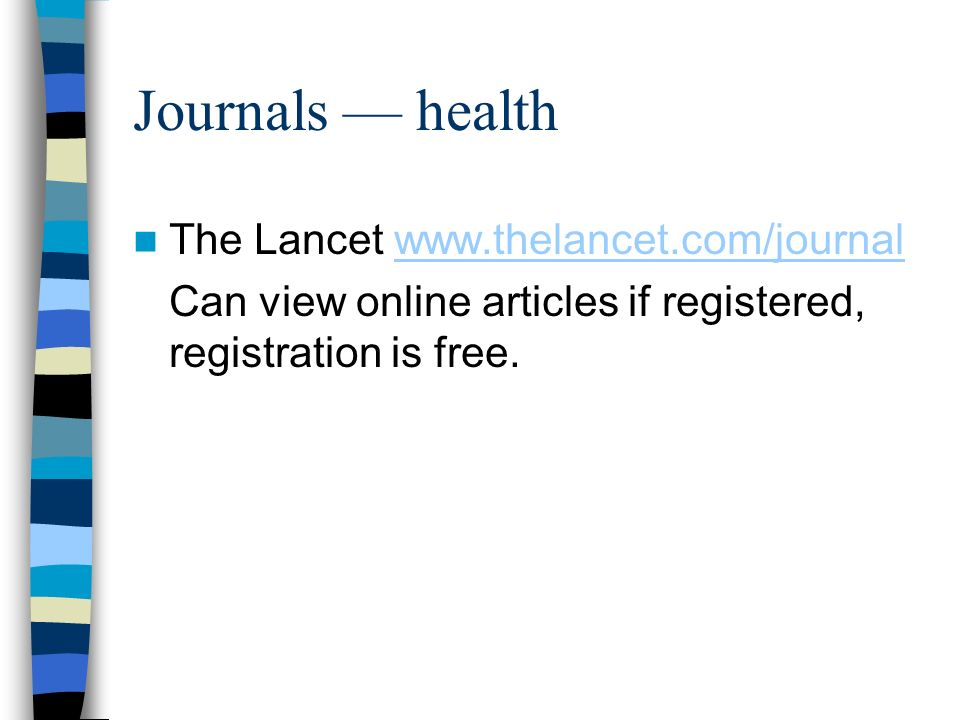 Journals health The Lancet www.thelancet.com/journalwww.thelancet.com/journal Can view online articles if registered, registration is free.