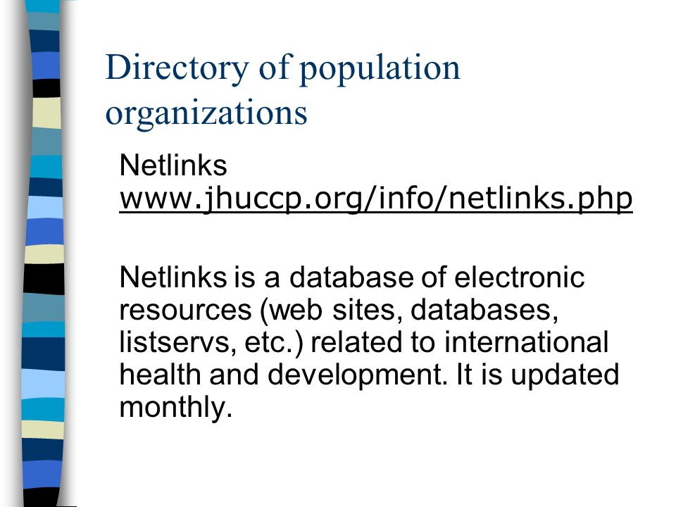 Netlinks www.jhuccp.org/info/netlinks.php Netlinks is a database of electronic resources (web sites, databases, listservs, etc.) related to international health and development.