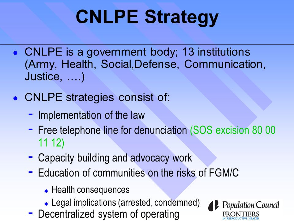 CNLPE Strategy CNLPE is a government body; 13 institutions (Army, Health, Social,Defense, Communication, Justice, ….) CNLPE strategies consist of: - Implementation of the law - Free telephone line for denunciation (SOS excision 80 00 11 12) - Capacity building and advocacy work - Education of communities on the risks of FGM/C Health consequences Legal implications (arrested, condemned) - Decentralized system of operating