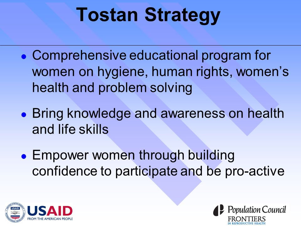 Tostan Strategy Comprehensive educational program for women on hygiene, human rights, womens health and problem solving Bring knowledge and awareness on health and life skills Empower women through building confidence to participate and be pro-active