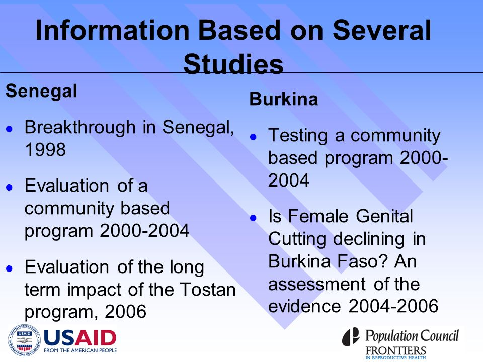 Information Based on Several Studies Senegal Breakthrough in Senegal, 1998 Evaluation of a community based program 2000-2004 Evaluation of the long term impact of the Tostan program, 2006 Burkina Testing a community based program 2000- 2004 Is Female Genital Cutting declining in Burkina Faso.