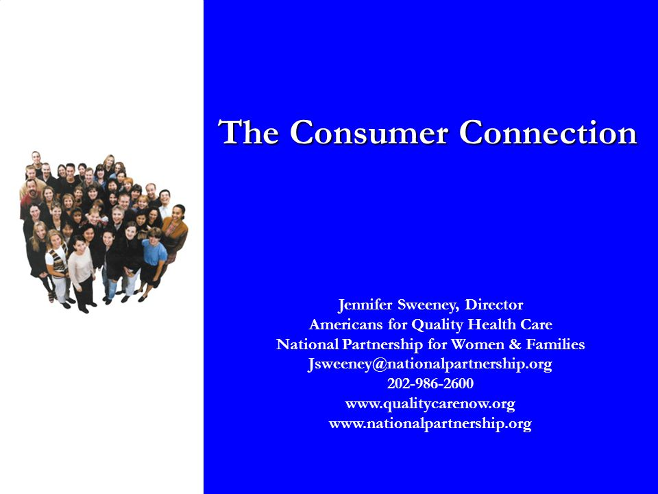 The Consumer Connection Jennifer Sweeney, Director Americans for Quality Health Care National Partnership for Women & Families Jsweeney@nationalpartnership.org 202-986-2600 www.qualitycarenow.org www.nationalpartnership.org