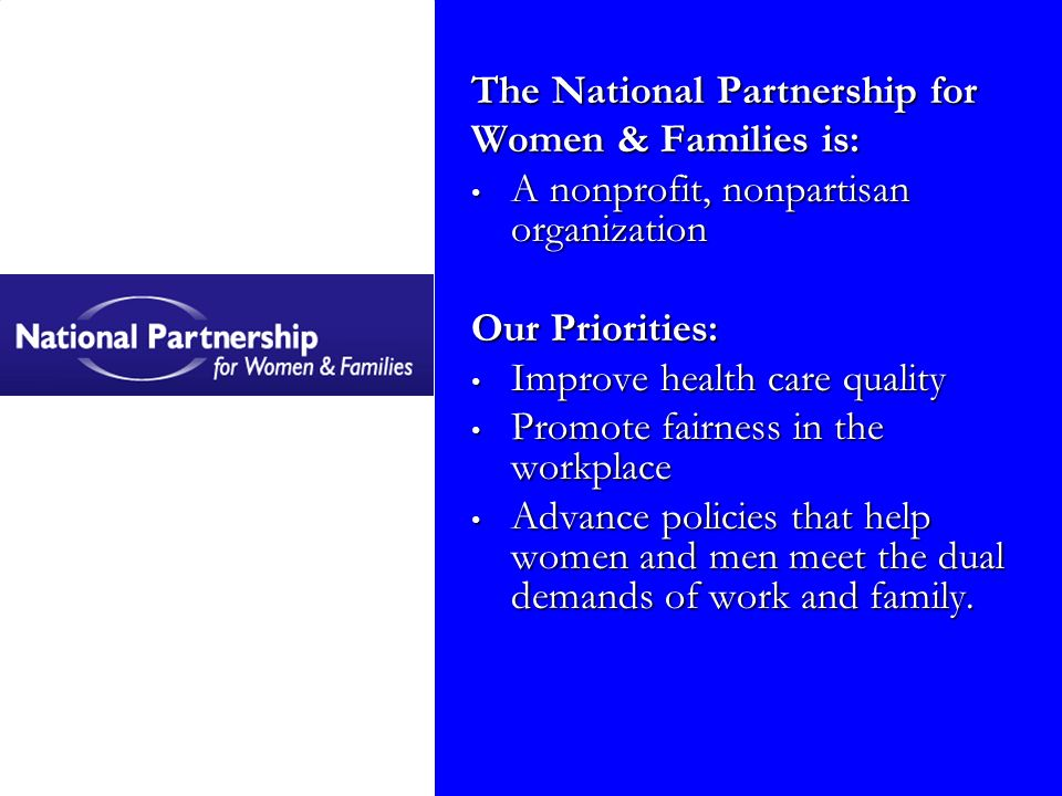 The National Partnership for Women & Families is: A nonprofit, nonpartisan organization A nonprofit, nonpartisan organization Our Priorities: Improve health care quality Improve health care quality Promote fairness in the workplace Promote fairness in the workplace Advance policies that help women and men meet the dual demands of work and family.