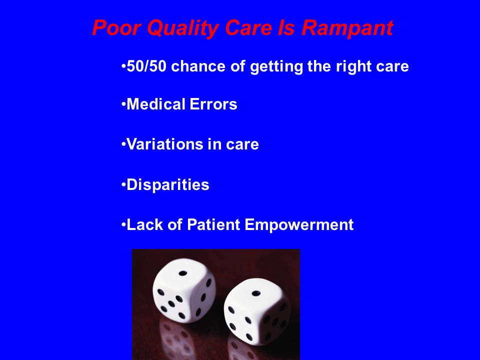 Poor Quality Care Is Rampant 50/50 chance of getting the right care Medical Errors Variations in care Disparities Lack of Patient Empowerment