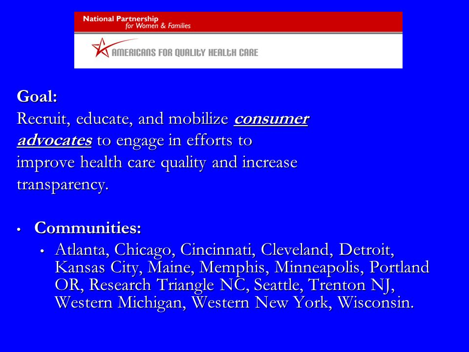 Goal: Recruit, educate, and mobilize consumer advocates to engage in efforts to improve health care quality and increase transparency. Communities: Co