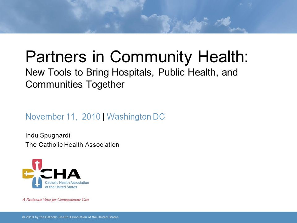 Partners in Community Health: New Tools to Bring Hospitals, Public Health, and Communities Together November 11, 2010 | Washington DC Indu Spugnardi The Catholic Health Association