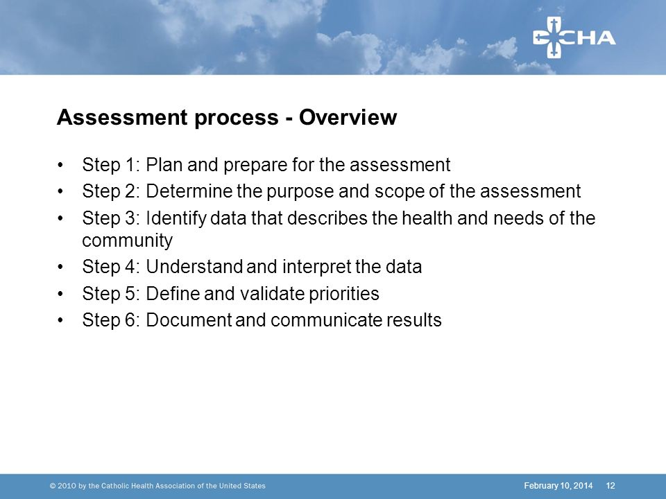 Assessment process - Overview Step 1: Plan and prepare for the assessment Step 2: Determine the purpose and scope of the assessment Step 3: Identify data that describes the health and needs of the community Step 4: Understand and interpret the data Step 5: Define and validate priorities Step 6: Document and communicate results February 10, 201412