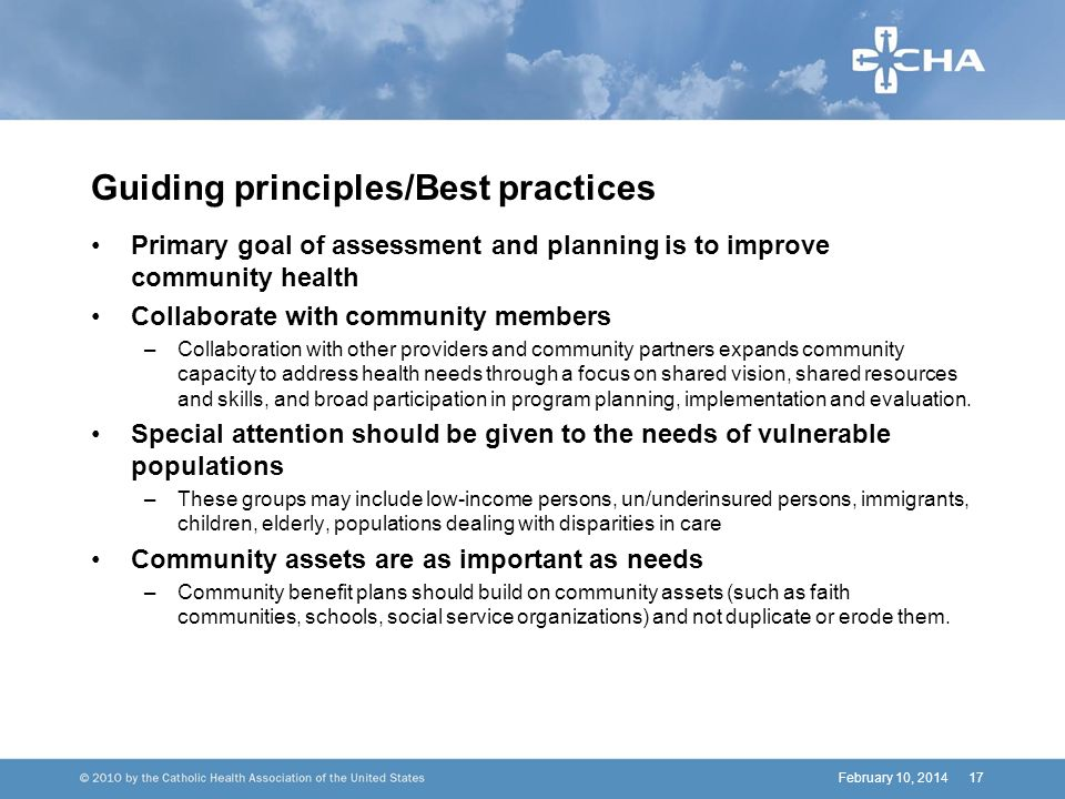February 10, 201417 Guiding principles/Best practices Primary goal of assessment and planning is to improve community health Collaborate with community members –Collaboration with other providers and community partners expands community capacity to address health needs through a focus on shared vision, shared resources and skills, and broad participation in program planning, implementation and evaluation.