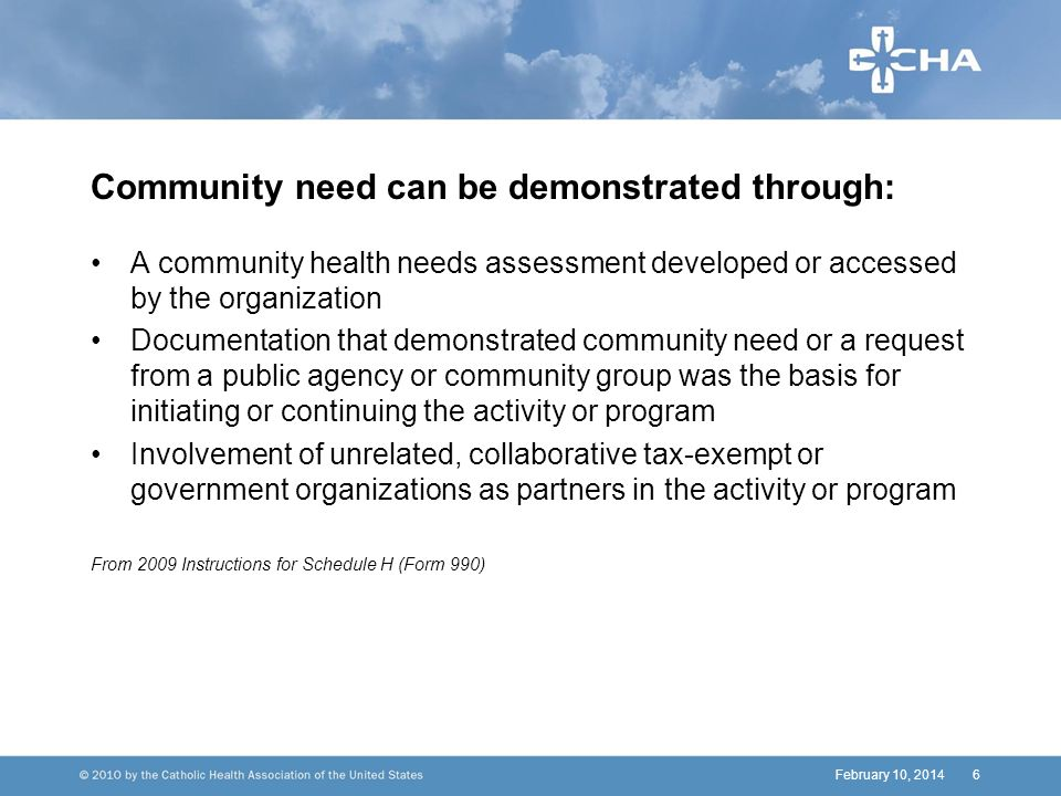 February 10, 20146 Community need can be demonstrated through: A community health needs assessment developed or accessed by the organization Documentation that demonstrated community need or a request from a public agency or community group was the basis for initiating or continuing the activity or program Involvement of unrelated, collaborative tax-exempt or government organizations as partners in the activity or program From 2009 Instructions for Schedule H (Form 990)