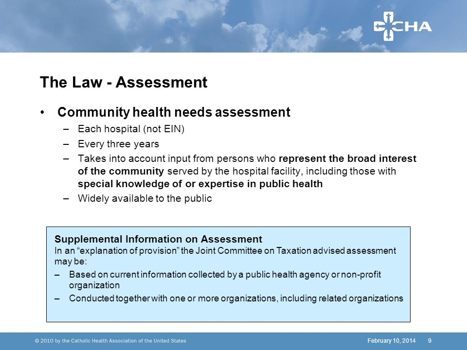 February 10, 20149 The Law - Assessment Community health needs assessment –Each hospital (not EIN) –Every three years –Takes into account input from persons who represent the broad interest of the community served by the hospital facility, including those with special knowledge of or expertise in public health –Widely available to the public Supplemental Information on Assessment In an explanation of provision the Joint Committee on Taxation advised assessment may be: –Based on current information collected by a public health agency or non-profit organization –Conducted together with one or more organizations, including related organizations