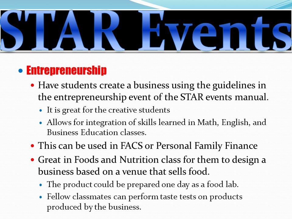 Entrepreneurship Have students create a business using the guidelines in the entrepreneurship event of the STAR events manual.