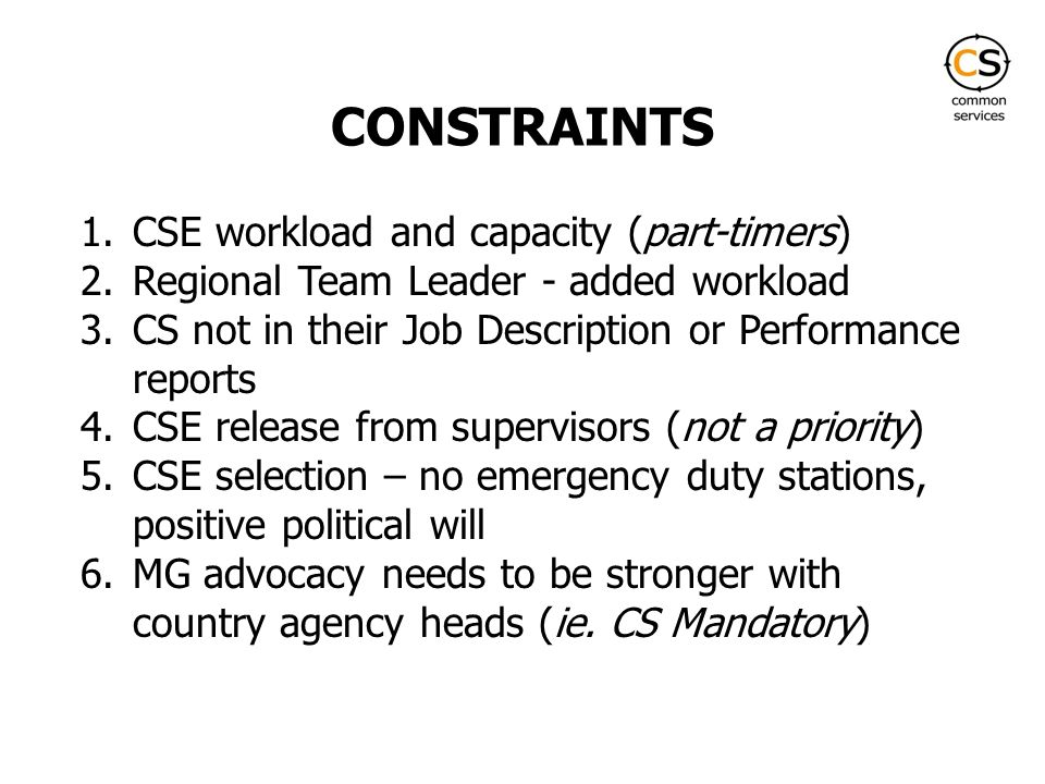 CONSTRAINTS 1.CSE workload and capacity (part-timers) 2.Regional Team Leader - added workload 3.CS not in their Job Description or Performance reports 4.CSE release from supervisors (not a priority) 5.CSE selection – no emergency duty stations, positive political will 6.MG advocacy needs to be stronger with country agency heads (ie.