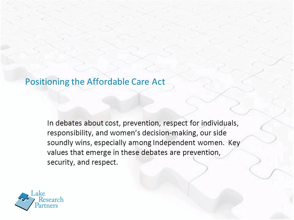 Positioning the Affordable Care Act In debates about cost, prevention, respect for individuals, responsibility, and womens decision-making, our side soundly wins, especially among Independent women.