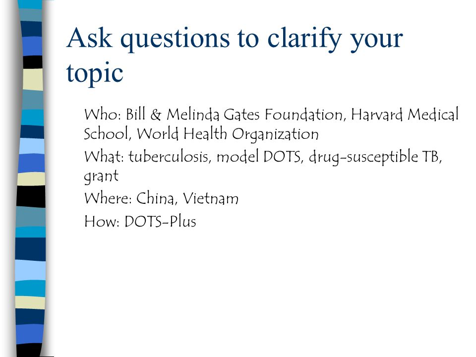 Ask questions to clarify your topic Who: Bill & Melinda Gates Foundation, Harvard Medical School, World Health Organization What: tuberculosis, model DOTS, drug-susceptible TB, grant Where: China, Vietnam How: DOTS-Plus