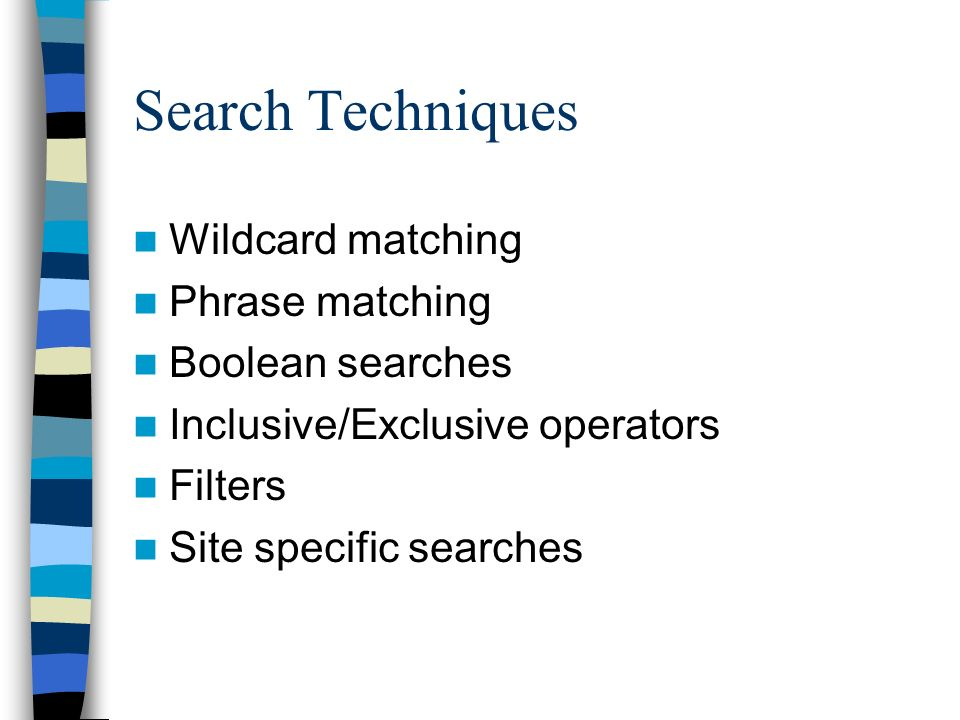 Search Techniques Wildcard matching Phrase matching Boolean searches Inclusive/Exclusive operators Filters Site specific searches